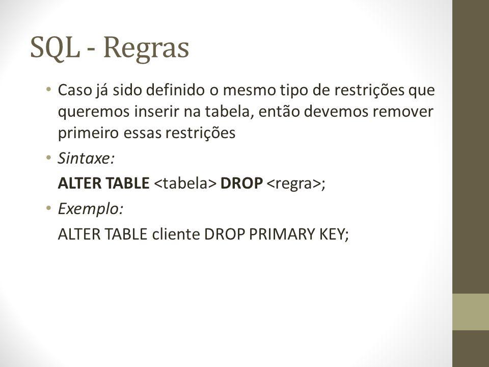 SQL - Regras Caso já sido definido o mesmo tipo de restrições que queremos inserir na tabela, então devemos remover primeiro essas restrições Sintaxe: ALTER TABLE DROP ; Exemplo: ALTER TABLE cliente DROP PRIMARY KEY;