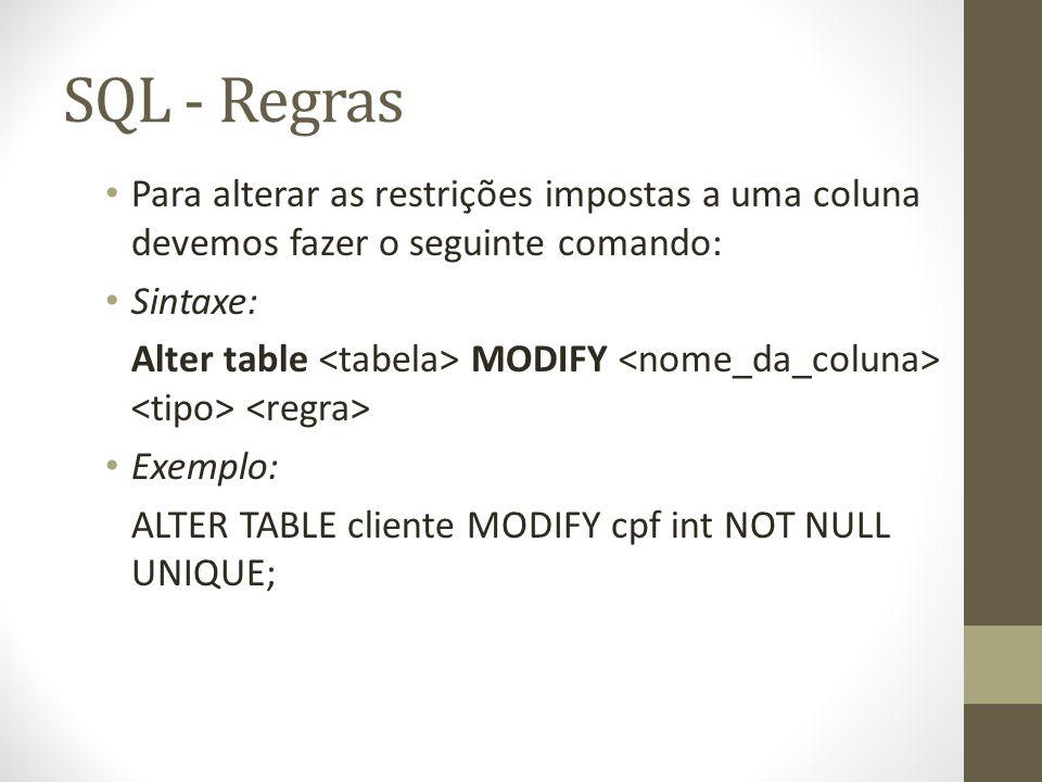 SQL - Regras Para alterar as restrições impostas a uma coluna devemos fazer o seguinte comando: Sintaxe: Alter table MODIFY Exemplo: ALTER TABLE cliente MODIFY cpf int NOT NULL UNIQUE;