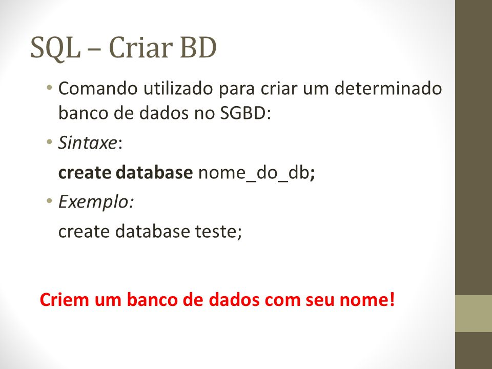 SQL - Exemplo CREATE TABLE CLIENTE ( codigo int NOT NULL PRIMARY KEY, nome varchar(30) NOT NULL, cpf int UNIQUE, nascimento date default '0000-00-00', tefefone char(8) default null, sexo char(1) );