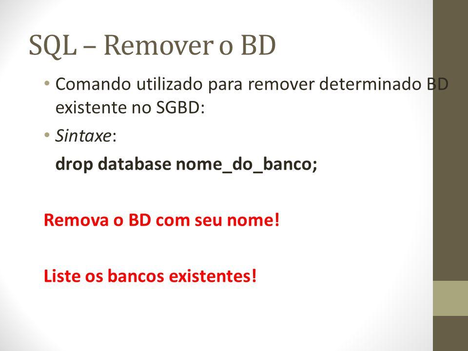 SQL – Remover o BD Comando utilizado para remover determinado BD existente no SGBD: Sintaxe: drop database nome_do_banco; Remova o BD com seu nome! Li