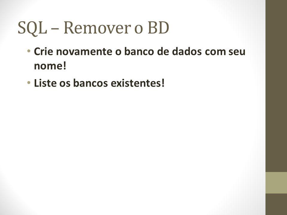 SQL – Remover o BD Crie novamente o banco de dados com seu nome! Liste os bancos existentes!