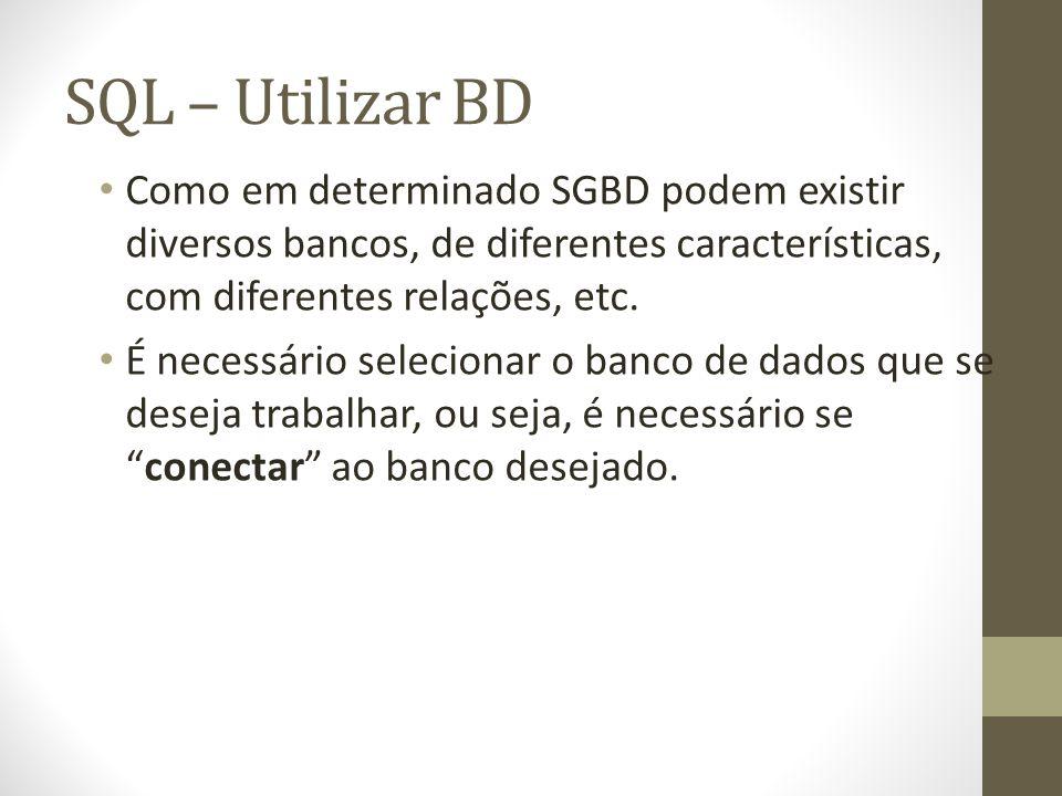 SQL – Utilizar BD Comando utilizado para se conectar a um determinado banco de dados existente no SGBD: Sintaxe: use nome_do_db; Exemplo: use teste; Se conecte ao banco criado com seu nome!