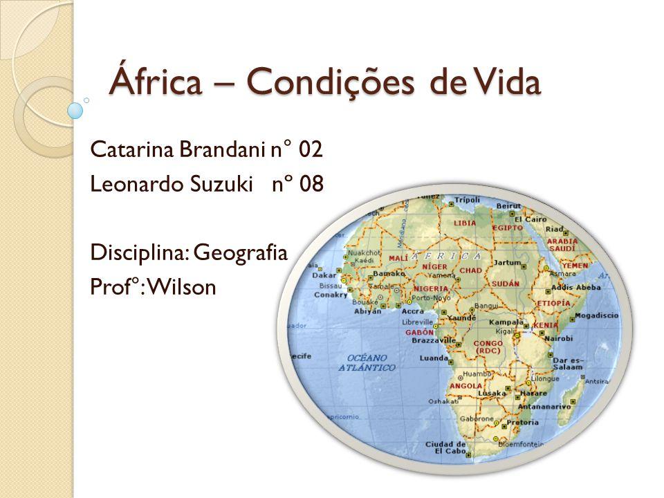 África – Condições de Vida Catarina Brandani n° 02 Leonardo Suzuki nº 08 Disciplina: Geografia Prof°: Wilson