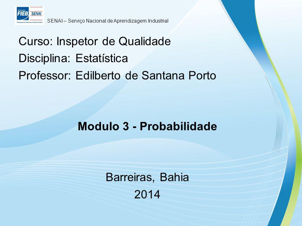Curso: Inspetor de Qualidade Disciplina: Estatística Professor: Edilberto de Santana Porto Modulo 3 - Probabilidade Barreiras, Bahia 2014 SENAI – Serviço Nacional de Aprendizagem Industrial