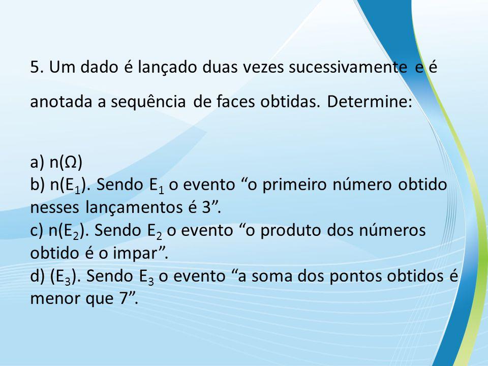 5.Um dado é lançado duas vezes sucessivamente e é anotada a sequência de faces obtidas.