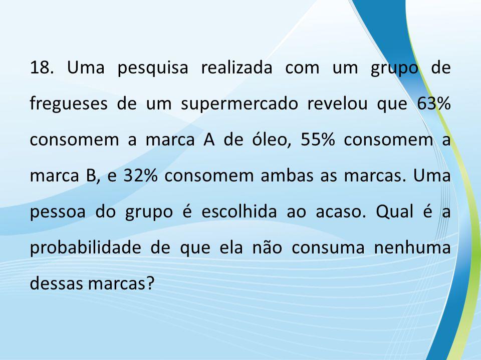 18. Uma pesquisa realizada com um grupo de fregueses de um supermercado revelou que 63% consomem a marca A de óleo, 55% consomem a marca B, e 32% cons