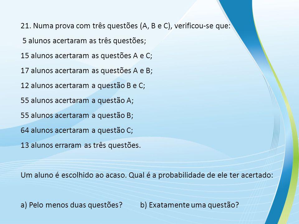 21. Numa prova com três questões (A, B e C), verificou-se que: 5 alunos acertaram as três questões; 15 alunos acertaram as questões A e C; 17 alunos a