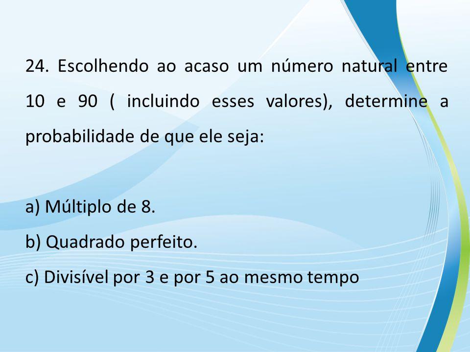 24. Escolhendo ao acaso um número natural entre 10 e 90 ( incluindo esses valores), determine a probabilidade de que ele seja: a) Múltiplo de 8. b) Qu