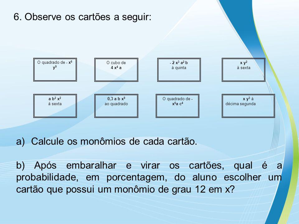 6. Observe os cartões a seguir: O quadrado de - x 6 y 9 O cubo de 4 x 4 a - 2 x 3 a 2 b à quinta x y 2 à sexta a b 2 x 2 á sexta 0,3 a b x 9 ao quadra