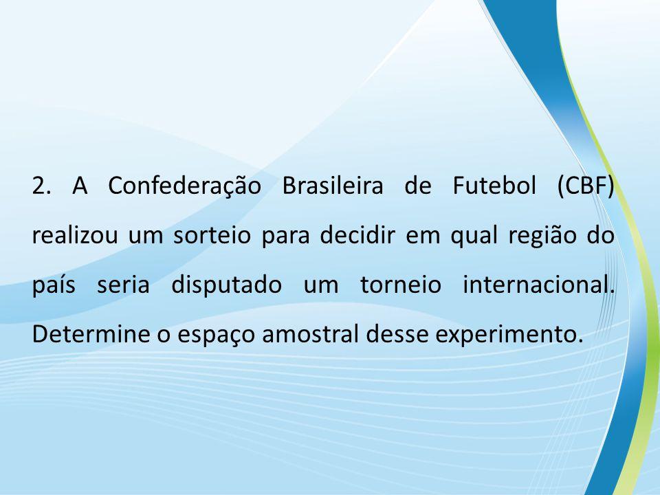 2. A Confederação Brasileira de Futebol (CBF) realizou um sorteio para decidir em qual região do país seria disputado um torneio internacional. Determ
