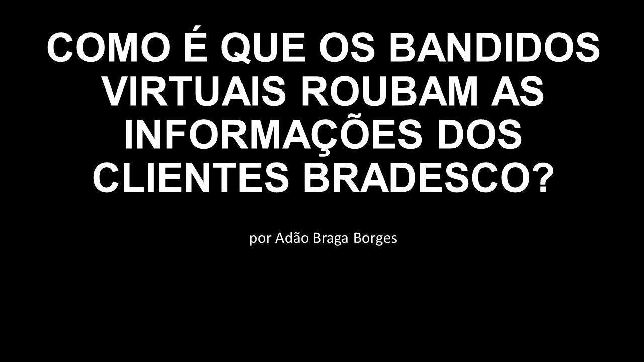 por Adão Braga Borges COMO É QUE OS BANDIDOS VIRTUAIS ROUBAM AS INFORMAÇÕES DOS CLIENTES BRADESCO?