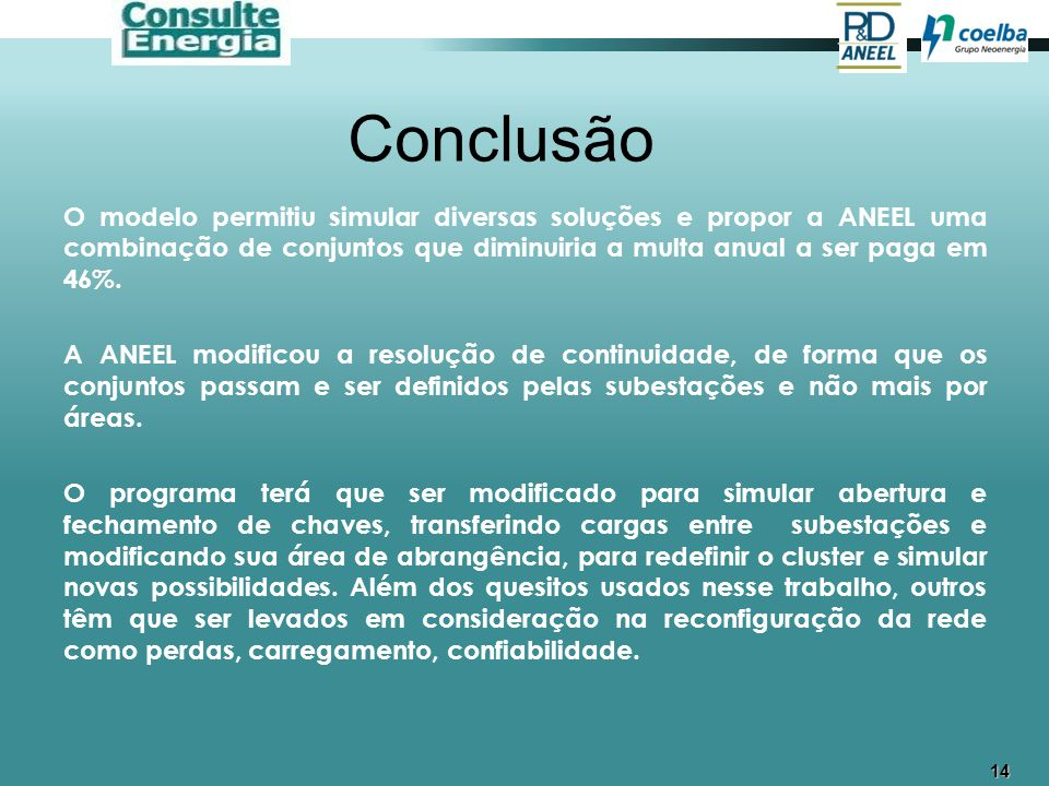 14 Conclusão O modelo permitiu simular diversas soluções e propor a ANEEL uma combinação de conjuntos que diminuiria a multa anual a ser paga em 46%.