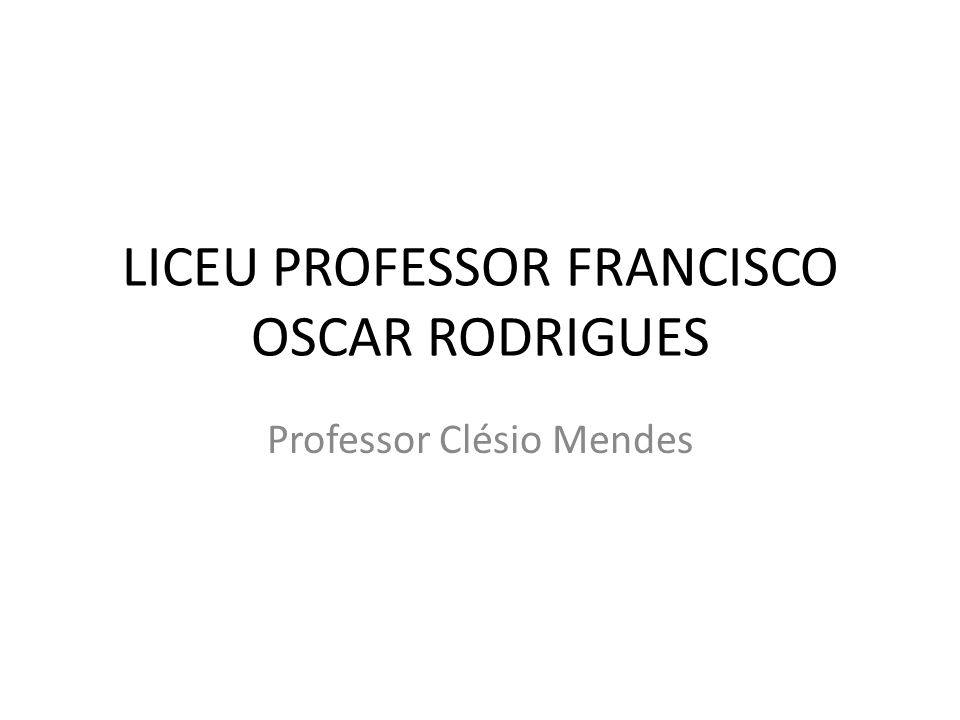 LICEU PROFESSOR FRANCISCO OSCAR RODRIGUES Professor Clésio Mendes