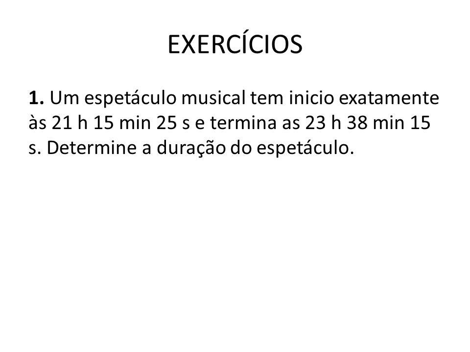 EXERCÍCIOS 1. Um espetáculo musical tem inicio exatamente às 21 h 15 min 25 s e termina as 23 h 38 min 15 s. Determine a duração do espetáculo.