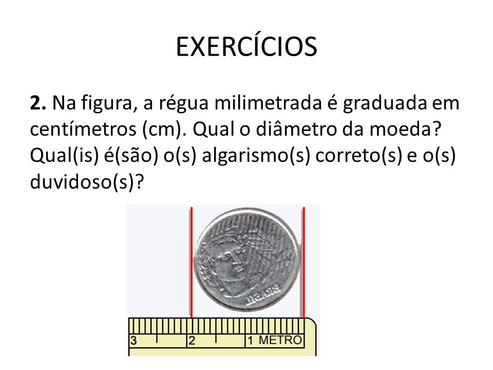 EXERCÍCIOS 2. Na figura, a régua milimetrada é graduada em centímetros (cm). Qual o diâmetro da moeda? Qual(is) é(são) o(s) algarismo(s) correto(s) e