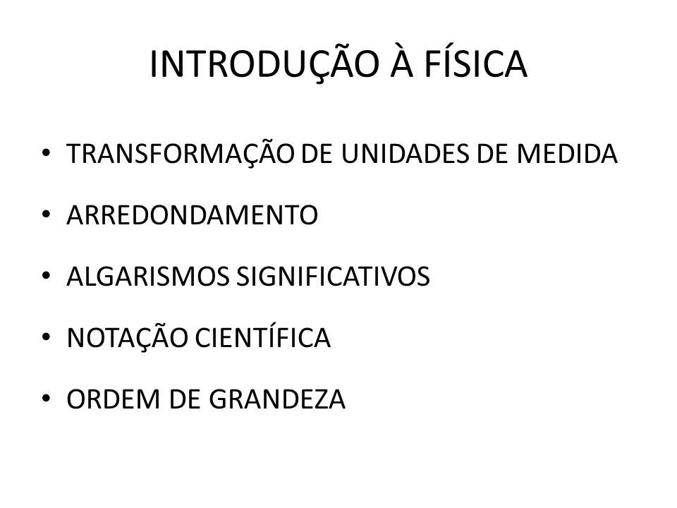INTRODUÇÃO À FÍSICA TRANSFORMAÇÃO DE UNIDADES DE MEDIDA ARREDONDAMENTO ALGARISMOS SIGNIFICATIVOS NOTAÇÃO CIENTÍFICA ORDEM DE GRANDEZA