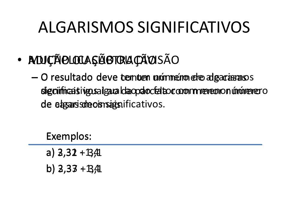 ALGARISMOS SIGNIFICATIVOS MULTIPLICAÇÃO OU DIVISÃO – O resultado deve ter um número de algarismos significativos igual ao do fator com menor número de