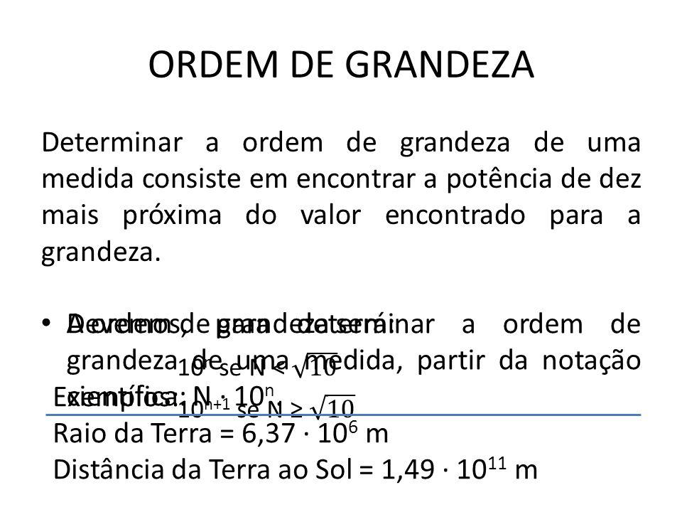 ORDEM DE GRANDEZA Determinar a ordem de grandeza de uma medida consiste em encontrar a potência de dez mais próxima do valor encontrado para a grandez