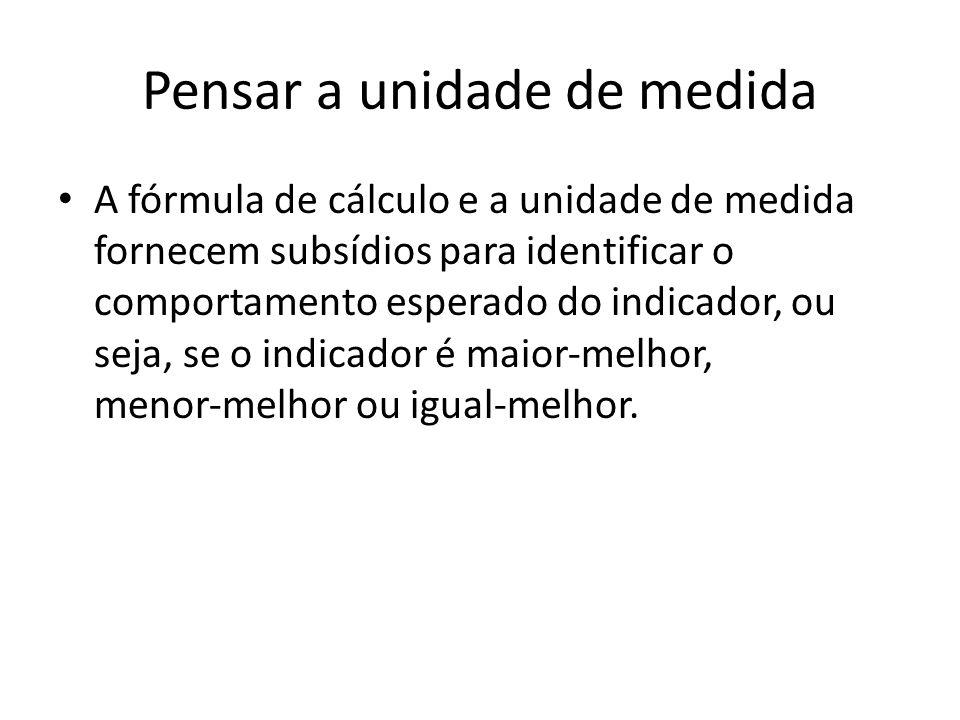 Pensar a unidade de medida A fórmula de cálculo e a unidade de medida fornecem subsídios para identificar o comportamento esperado do indicador, ou seja, se o indicador é maior‐melhor, menor‐melhor ou igual‐melhor.