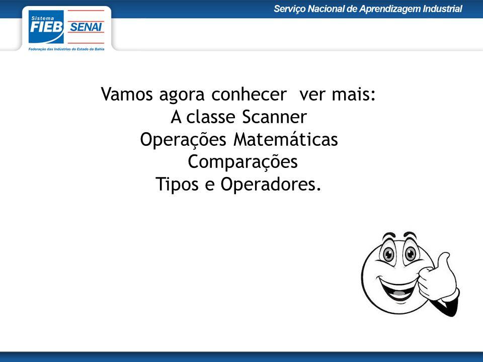 Vamos agora conhecer ver mais: A classe Scanner Operações Matemáticas Comparações Tipos e Operadores.