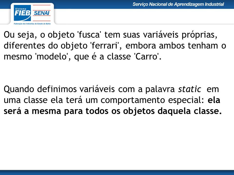 Ou seja, o objeto fusca tem suas variáveis próprias, diferentes do objeto ferrari , embora ambos tenham o mesmo modelo , que é a classe Carro .