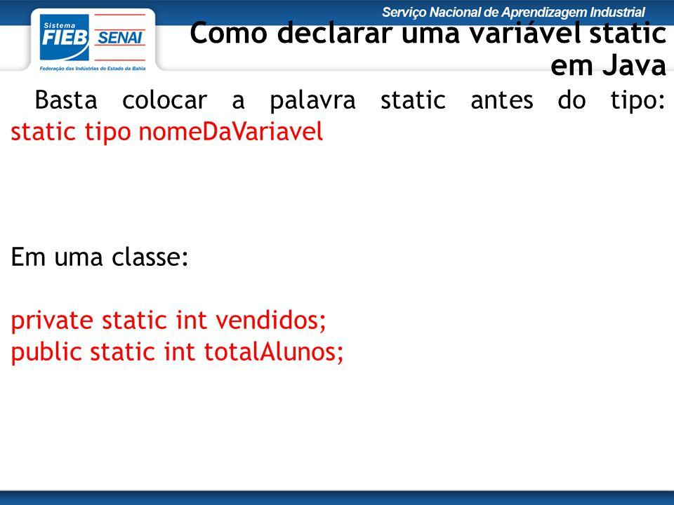 Basta colocar a palavra static antes do tipo: static tipo nomeDaVariavel Em uma classe: private static int vendidos; public static int totalAlunos; Como declarar uma variável static em Java