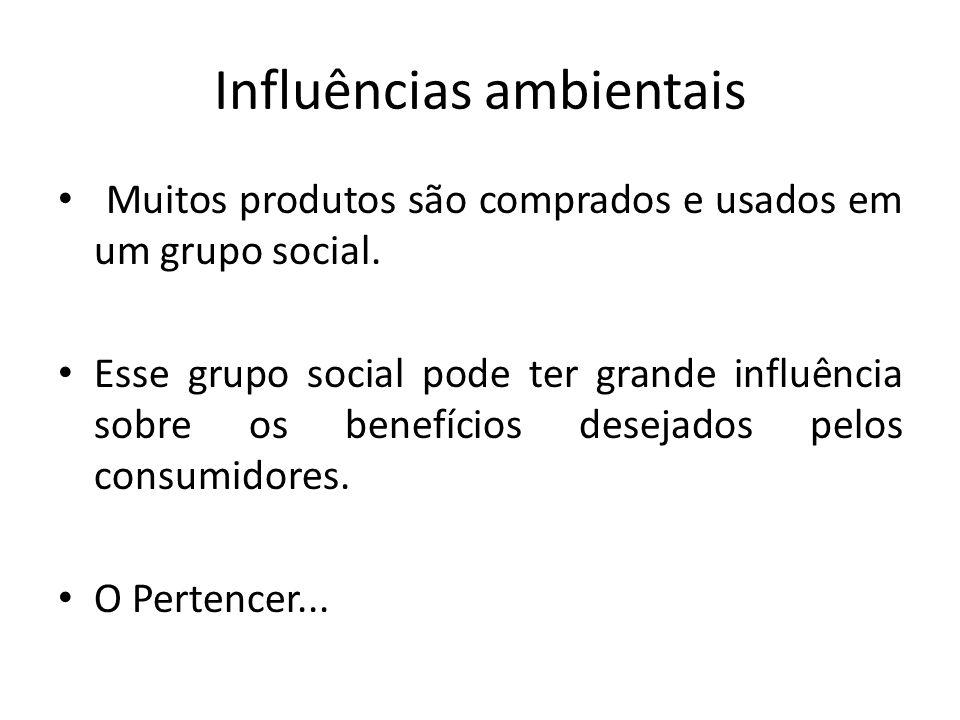 Influências ambientais Muitos produtos são comprados e usados em um grupo social. Esse grupo social pode ter grande influência sobre os benefícios des