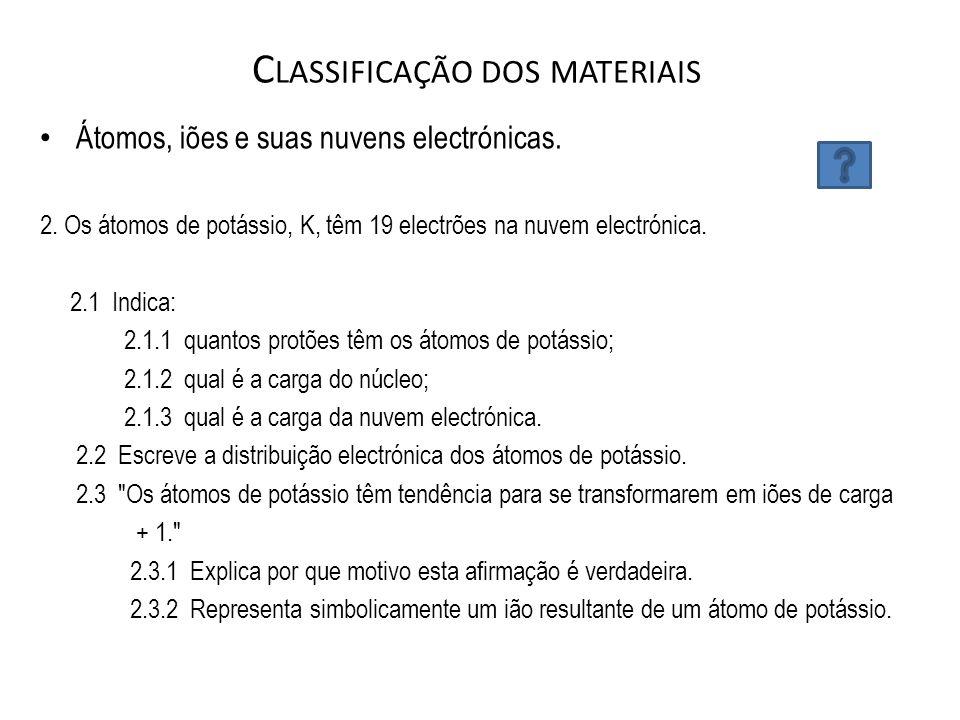 C LASSIFICAÇÃO DOS MATERIAIS Átomos, iões e suas nuvens electrónicas. 2. Os átomos de potássio, K, têm 19 electrões na nuvem electrónica. 2.1  Indica