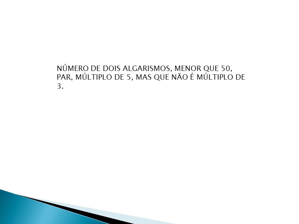 NÚMERO DE DOIS ALGARISMOS, MENOR QUE 50, PAR, MÚLTIPLO DE 5, MAS QUE NÃO É MÚLTIPLO DE 3.