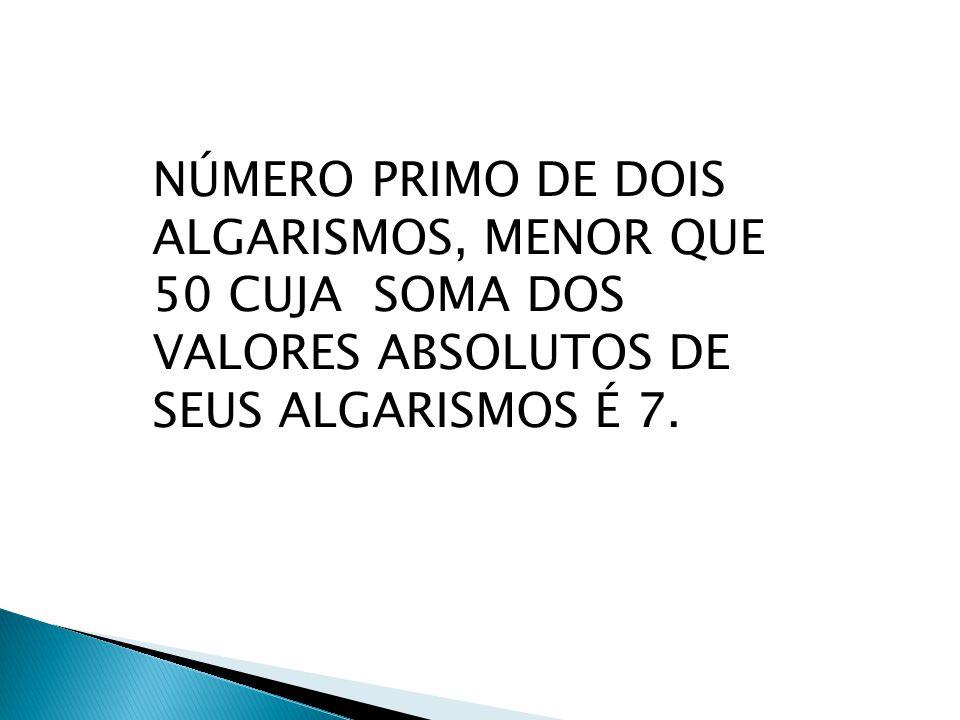 NÚMERO PRIMO DE DOIS ALGARISMOS, MENOR QUE 50 CUJA SOMA DOS VALORES ABSOLUTOS DE SEUS ALGARISMOS É 7.