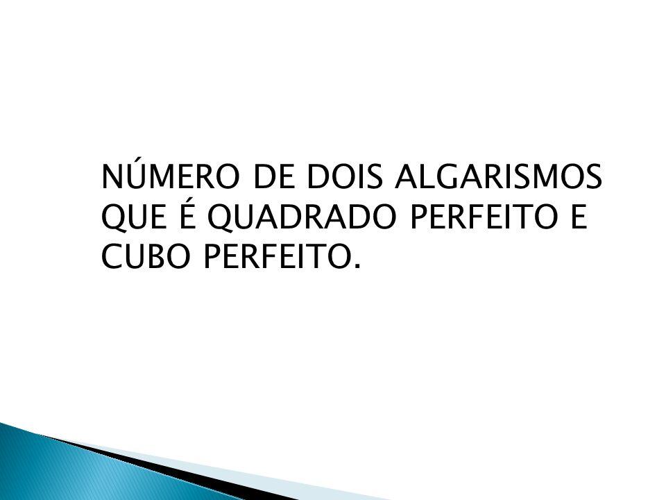 NÚMERO DE DOIS ALGARISMOS QUE É QUADRADO PERFEITO E CUBO PERFEITO.