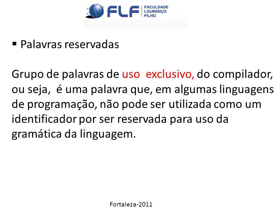 Fortaleza-2011  Palavras reservadas Grupo de palavras de uso exclusivo, do compilador, ou seja, é uma palavra que, em algumas linguagens de programação, não pode ser utilizada como um identificador por ser reservada para uso da gramática da linguagem.