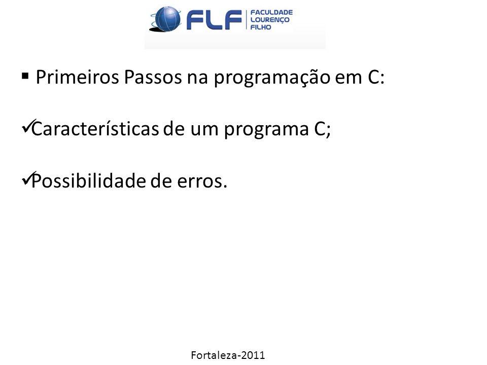 Fortaleza-2011  Primeiros Passos na programação em C: Características de um programa C; Possibilidade de erros.