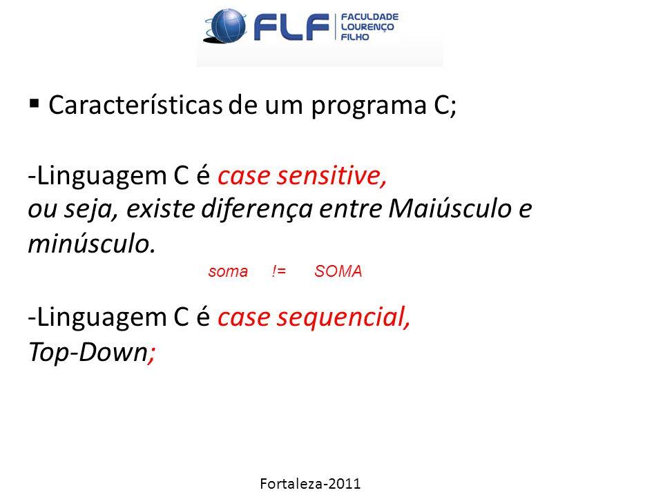Fortaleza-2011  Características de um programa C; -Linguagem C é case sensitive, -Linguagem C é case sequencial, Top-Down; ou seja, existe diferença entre Maiúsculo e minúsculo.