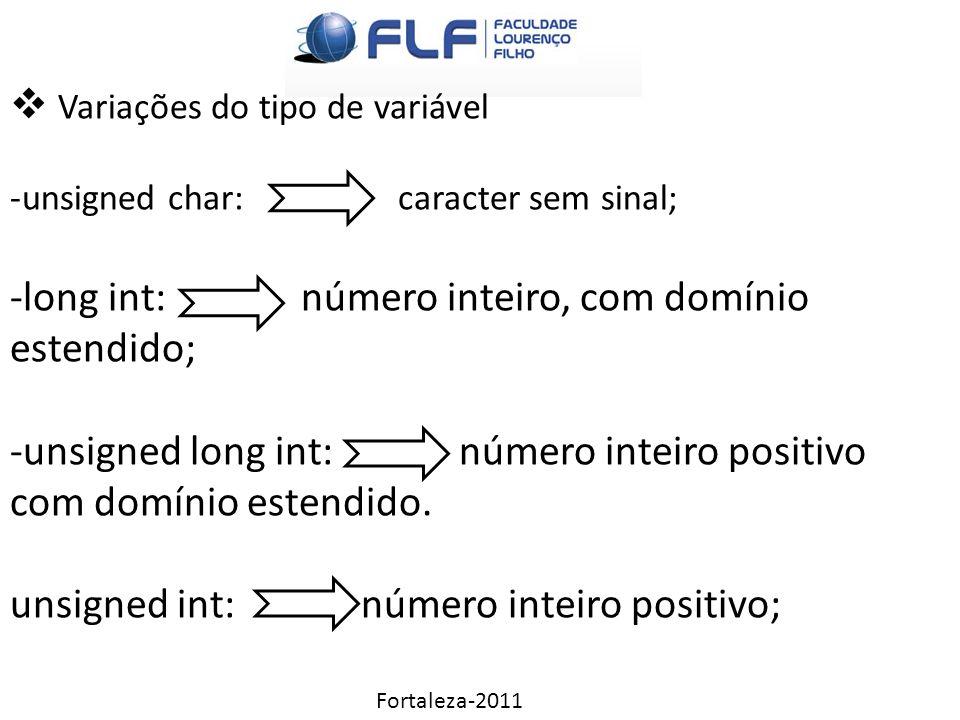 Fortaleza-2011  Variações do tipo de variável -unsigned char: caracter sem sinal; -long int: número inteiro, com domínio estendido; -unsigned long int: número inteiro positivo com domínio estendido.