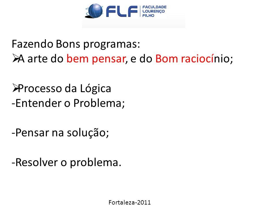 Fortaleza-2011 Fazendo Bons programas:  A arte do bem pensar, e do Bom raciocínio;  Processo da Lógica -Entender o Problema; -Pensar na solução; -Resolver o problema.
