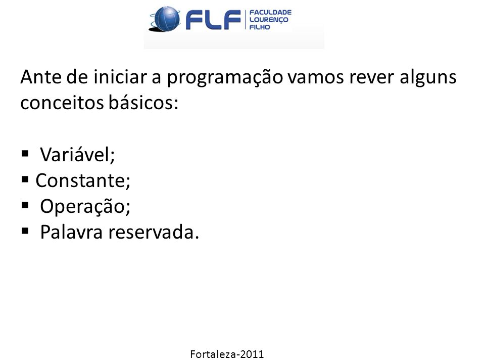 Fortaleza-2011 Ante de iniciar a programação vamos rever alguns conceitos básicos:  Variável;  Constante;  Operação;  Palavra reservada.