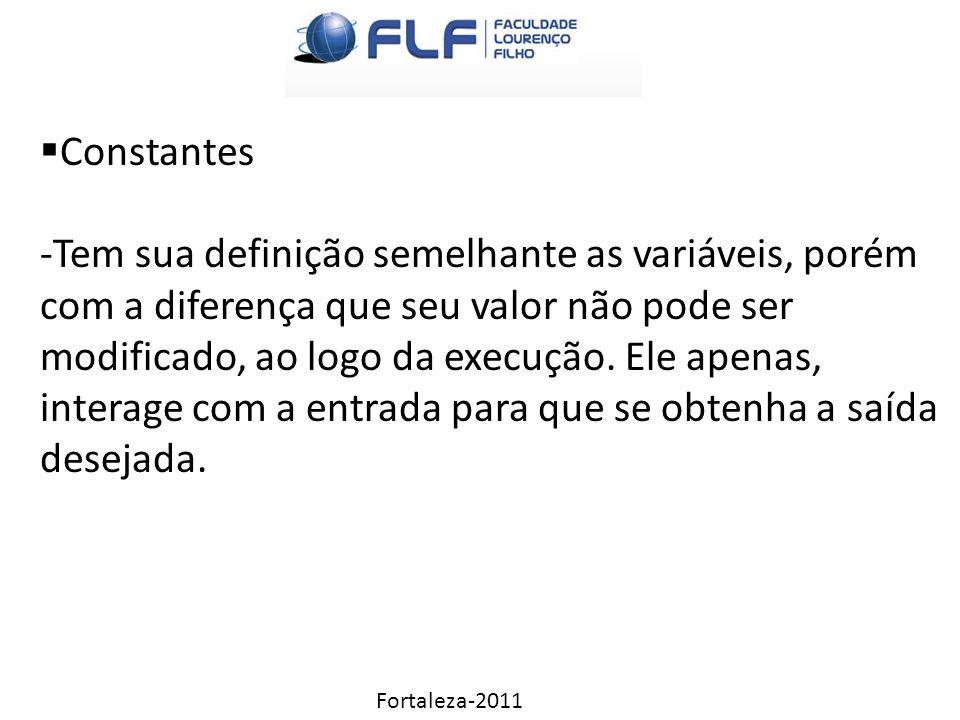 Fortaleza-2011  Constantes -Tem sua definição semelhante as variáveis, porém com a diferença que seu valor não pode ser modificado, ao logo da execução.