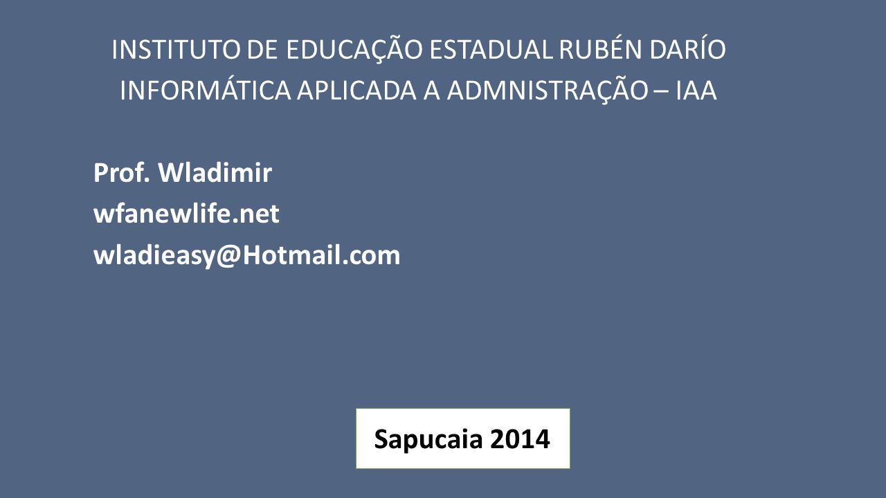 INSTITUTO DE EDUCAÇÃO ESTADUAL RUBÉN DARÍO INFORMÁTICA APLICADA A ADMNISTRAÇÃO – IAA Prof. Wladimir wfanewlife.net wladieasy@Hotmail.com Sapucaia 2014