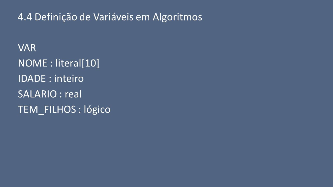 4.4 Definição de Variáveis em Algoritmos VAR NOME : literal[10] IDADE : inteiro SALARIO : real TEM_FILHOS : lógico