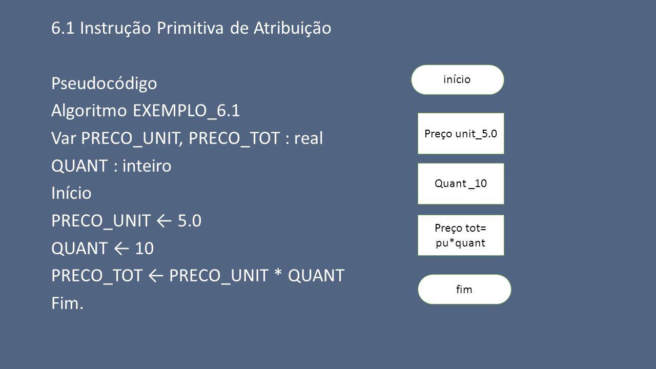 6.1 Instrução Primitiva de Atribuição Pseudocódigo Algoritmo EXEMPLO_6.1 Var PRECO_UNIT, PRECO_TOT : real QUANT : inteiro Início PRECO_UNIT ← 5.0 QUAN