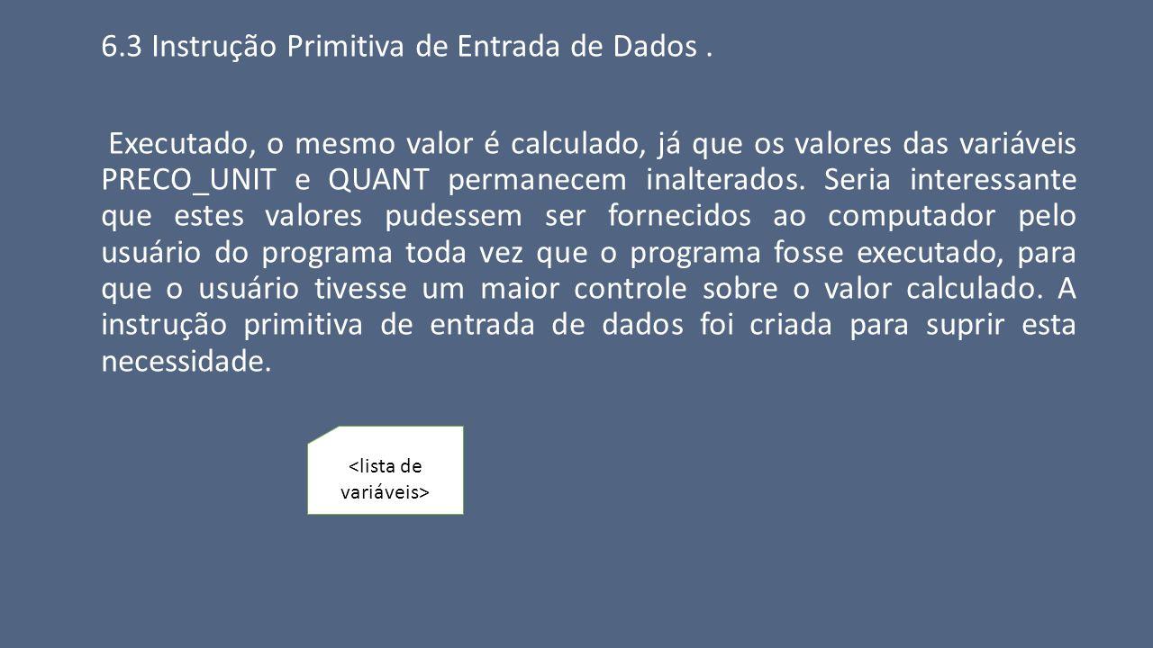 6.3 Instrução Primitiva de Entrada de Dados. Executado, o mesmo valor é calculado, já que os valores das variáveis PRECO_UNIT e QUANT permanecem inalt