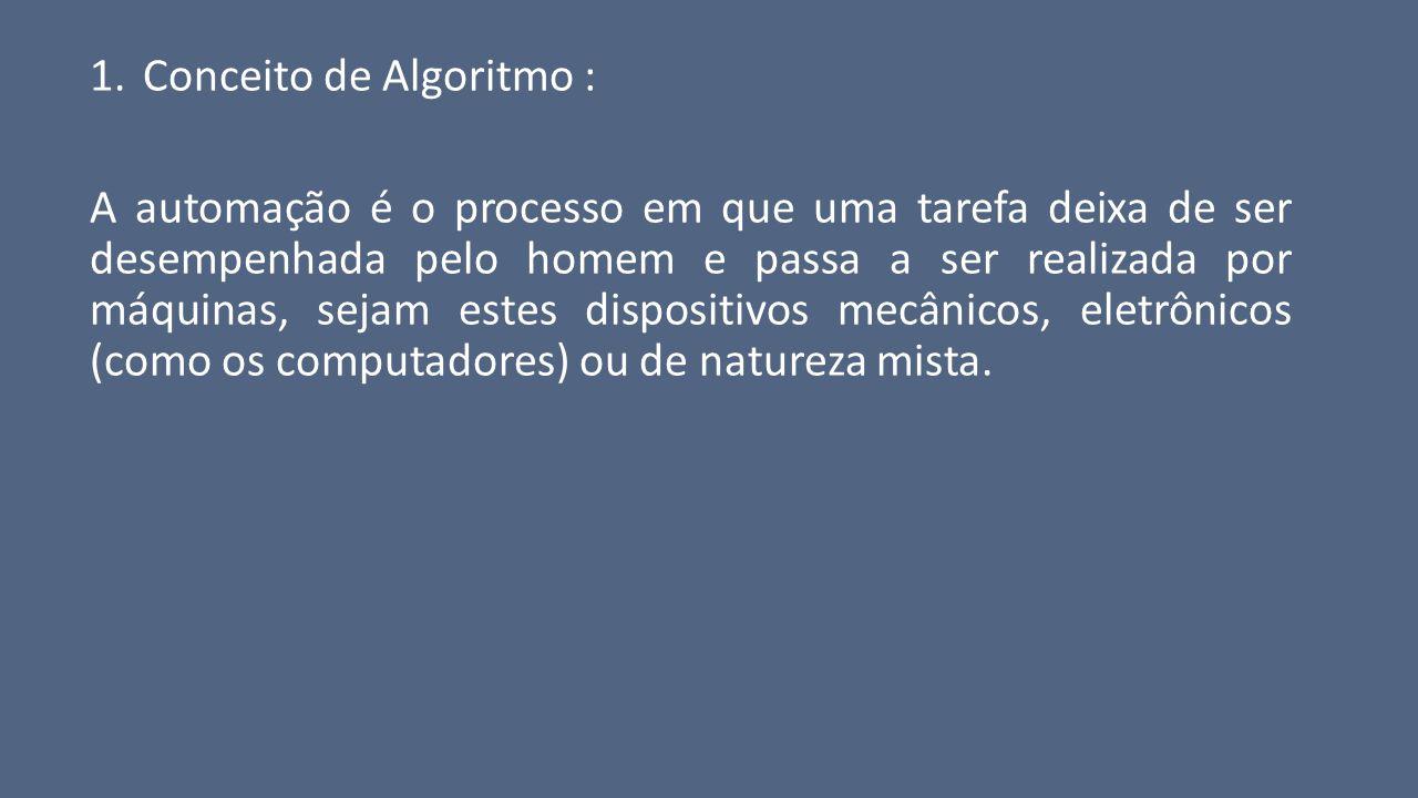 1.Conceito de Algoritmo : A automação é o processo em que uma tarefa deixa de ser desempenhada pelo homem e passa a ser realizada por máquinas, sejam