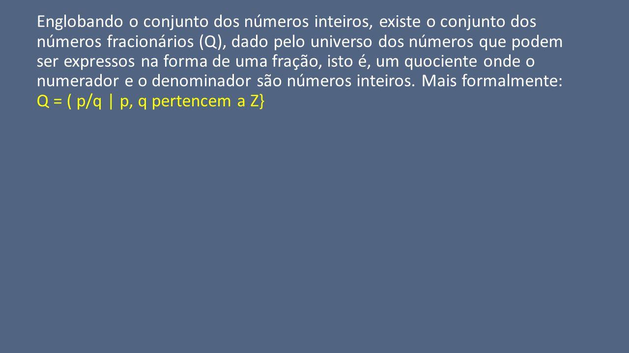 Englobando o conjunto dos números inteiros, existe o conjunto dos números fracionários (Q), dado pelo universo dos números que podem ser expressos na