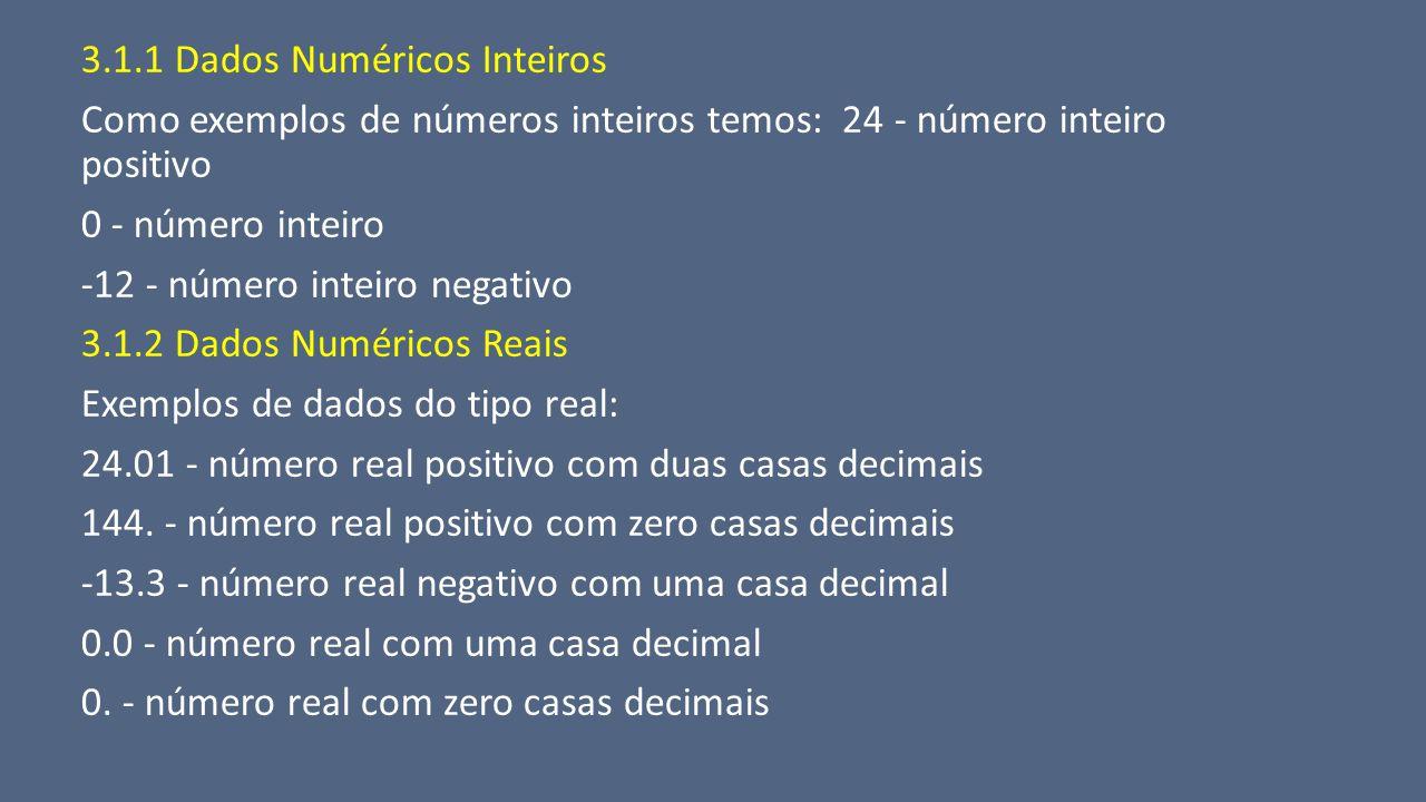 3.1.1 Dados Numéricos Inteiros Como exemplos de números inteiros temos: 24 - número inteiro positivo 0 - número inteiro -12 - número inteiro negativo