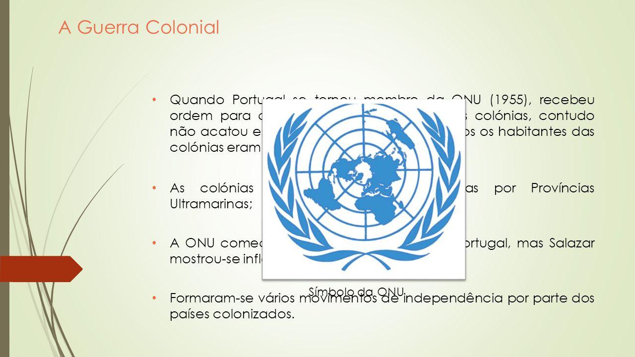 A Guerra Colonial Quando Portugal se tornou membro da ONU (1955), recebeu ordem para conceder a independência ás colónias, contudo não acatou essa ord