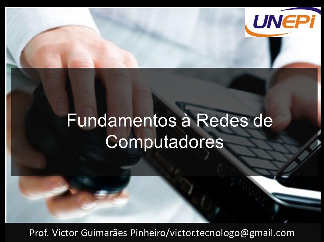 Fundamentos à Redes de Computadores Prof. Victor Guimarães Pinheiro/victor.tecnologo@gmail.com