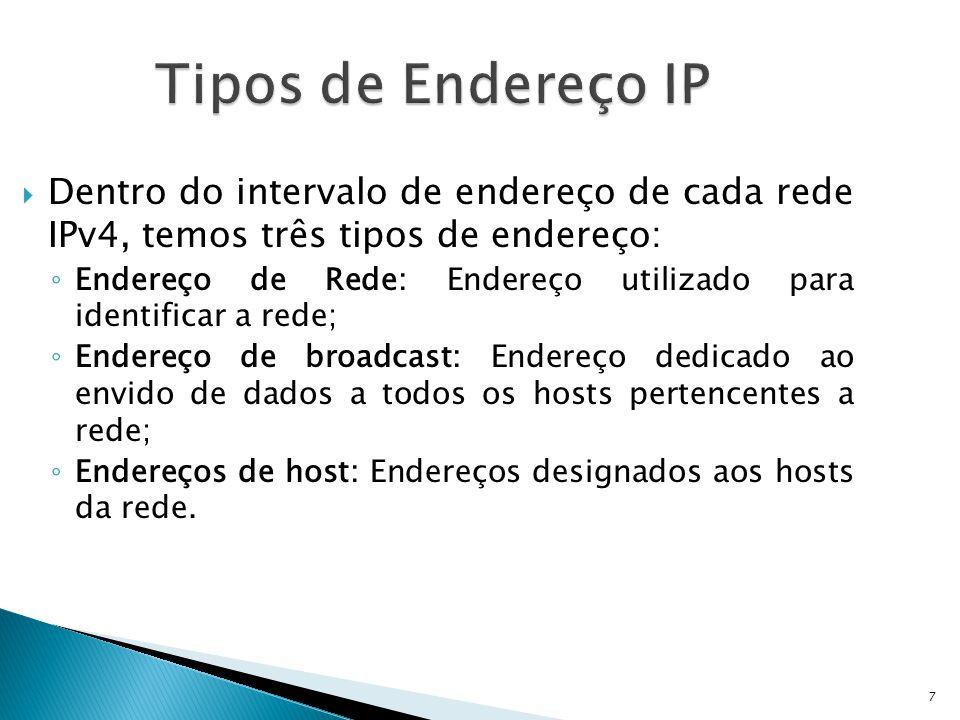 7 Tipos de Endereço IP  Dentro do intervalo de endereço de cada rede IPv4, temos três tipos de endereço: ◦ Endereço de Rede: Endereço utilizado para identificar a rede; ◦ Endereço de broadcast: Endereço dedicado ao envido de dados a todos os hosts pertencentes a rede; ◦ Endereços de host: Endereços designados aos hosts da rede.