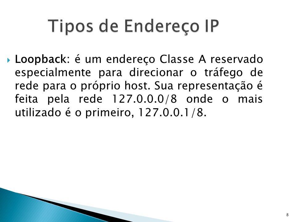 8 Tipos de Endereço IP  Loopback: é um endereço Classe A reservado especialmente para direcionar o tráfego de rede para o próprio host. Sua represent