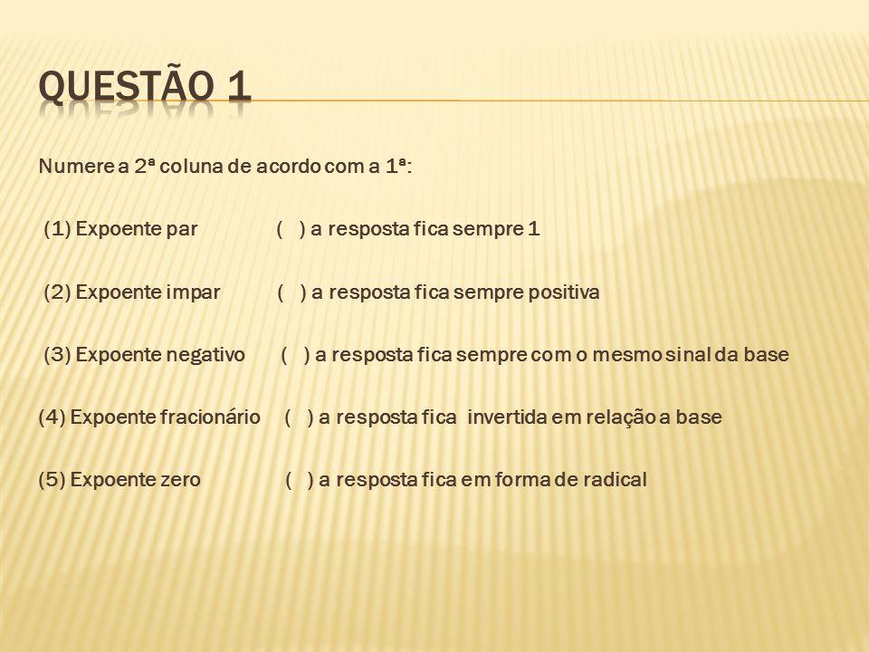 Numere a 2ª coluna de acordo com a 1ª: (1) Expoente par ( ) a resposta fica sempre 1 (2) Expoente impar ( ) a resposta fica sempre positiva (3) Expoen
